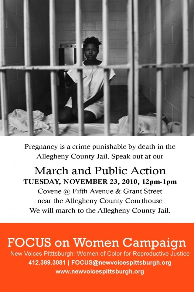 "Image of a black woman wearing a hospital gown while sitting in a jail cell. She looks at the camera through the jail bars, which are in the foreground. Text on the flier reads: ""Pregnancy is a crime punishable by death in the Alleghany County Jail. Speak out at our March and Public Action Tuesday, November 23, 2010, 12pm-1pm; Convene at Fifth Avenue & Grant Street near the Alleghany County Courthouse; We will march to the Alleghany County Jail."" Credits at the bottom of the flier read: ""FOCUS on Women Campaign; New Voices Pittsburgh: Women of Color for Reproductive Justice; 412.389.3081, FOCUS@newvoicespittsburgh.org; www.newvoicespittsburgh.org"